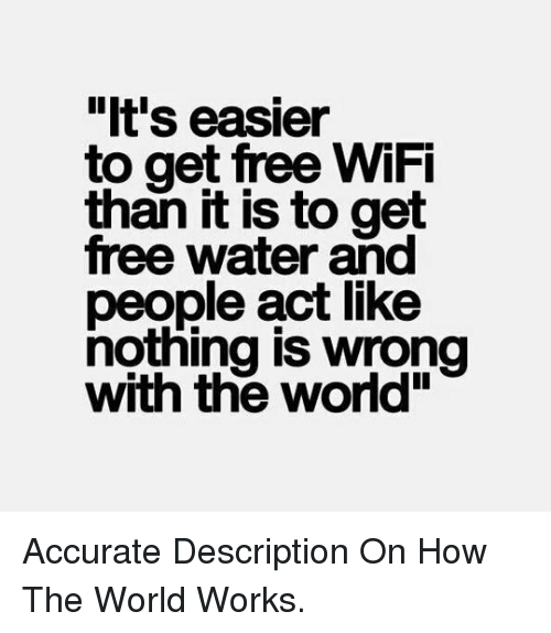 """Free Wifi: """"It's easier  to get free WiFi  than it is to get  free water and  people act like  nottiing is wrong  with the world"""" <p>Accurate Description On How The World Works.</p>"""