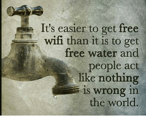 memes: It's easier to get free  wifi than it is to get  free water and  people act  like nothing  is wrong in  the world <A>