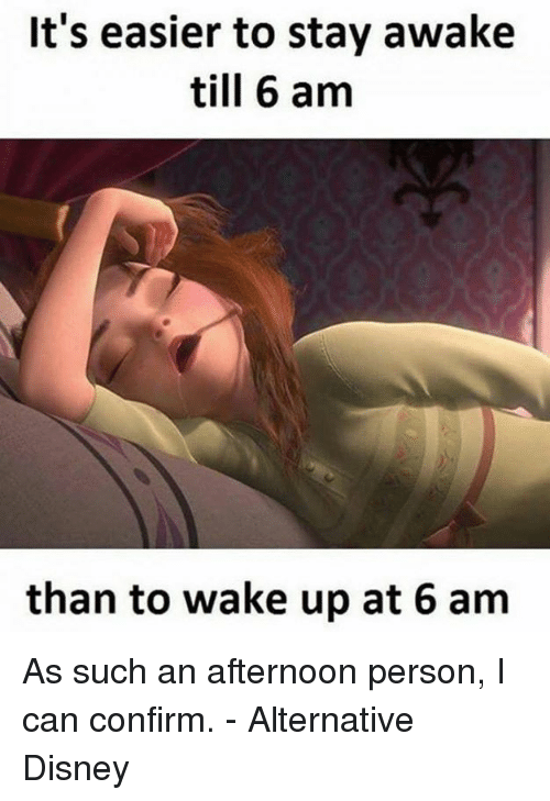 Disney, Memes, and 🤖: It's easier to stay awake  till 6 am  than to wake up at 6 am As such an afternoon person, I can confirm. - Alternative Disney