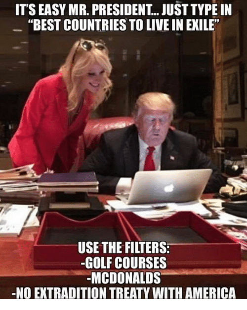 "mr president: ITS EASY MR. PRESIDENT.. JUST TYPE IN  ""BEST COUNTRIES TO LIVE IN EXILE""  USE THE FILTERS  -GOLF COURSES  -MCDONALDS  NO EXTRADITION TREATY WITH AMERICA"