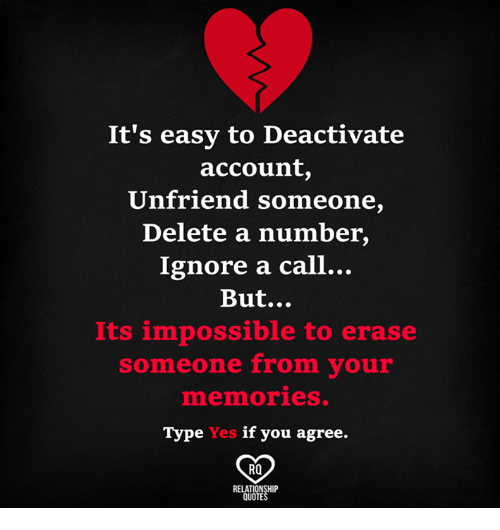 Unfriended: It's easy to Deactivate  account  Unfriend someone,  Delete a number,  Ignore a call...  But...  Its impossible to erase  someone from your  mnenmories.  Type Yes if you agree.  RO  RELATIONSHIP  QUOTES