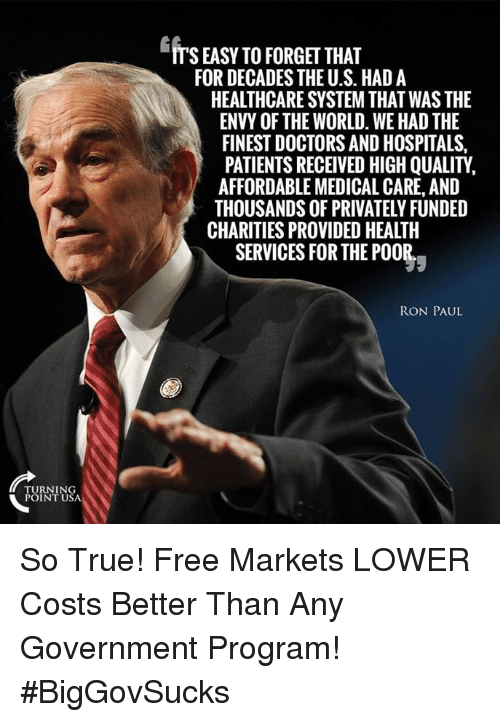 Memes, True, and Free: ITS EASY TO FORGET THAT  FOR DECADES THE U.S. HAD A  HEALTHCARE SYSTEM THAT WAS THE  ENVY OF THE WORLD. WE HAD THE  FINEST DOCTORS AND HOSPITALS,  PATIENTS RECEIVED HIGH QUALITY,  AFFORDABLE MEDICAL CARE, AND  THOUSANDS OF PRIVATELY FUNDED  CHARITIES PROVIDED HEALTH  SERVICES FOR THE P00  RON PAUL  TURNING  POINT USA So True! Free Markets LOWER Costs Better Than Any Government Program! #BigGovSucks