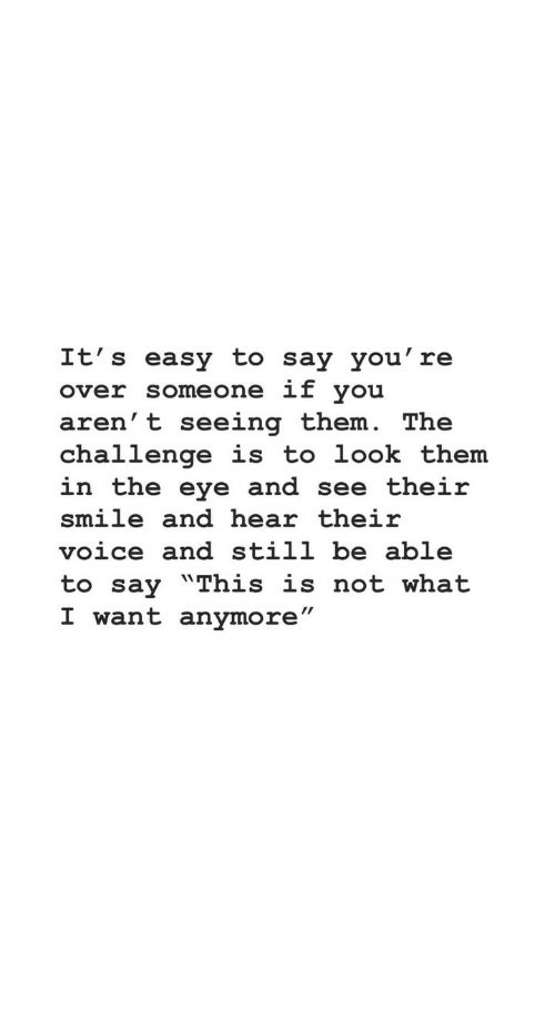 """the challenge: It's easy to say you' re  over someone if you  aren' t seeing them. The  challenge is to look them  in the eye and see their  smile and hear their  voice and still be able  to say """"This is not what  I want anymore"""""""