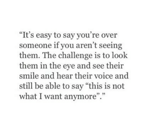 """the challenge: """"It's easy to say you're over  someone if you aren't seeing  them. The challenge is to look  them in the eye and see their  smile and hear their voice and  still be able to say """"this is not  what I want anymore"""".""""  35 33"""