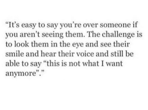 """the challenge: """"It's easy to say you're over someone if  you aren't seeing them. The challenge is  to look them in the eye and see their  smile and hear their voice and still be  able to say """"this is not what I want  anymore"""".""""  5 35"""