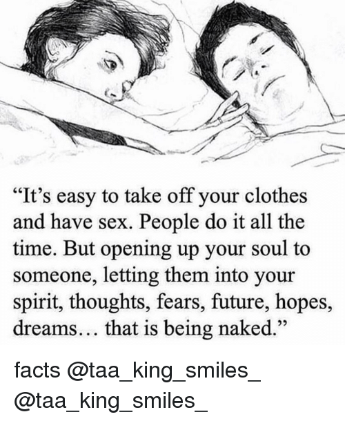 "Clothes, Facts, and Future: ""It's easy to take off your clothes  and have sex. People do it all the  time. But opening up your soul to  someone, letting them into your  spirit, thoughts, fears, future, hopes,  dreams... that is being naked facts @taa_king_smiles_ @taa_king_smiles_"