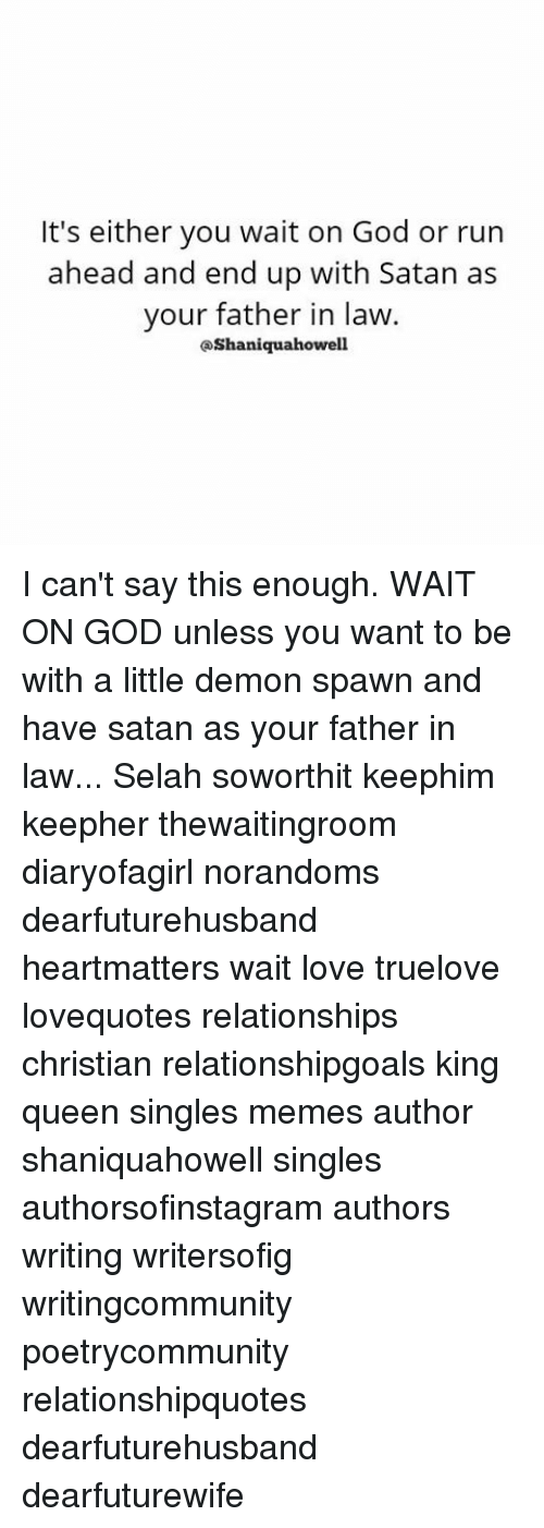 Memes, 🤖, and Spawn: It's either you wait on God or run  ahead and end up with Satan as  your father in law.  QShaniquahowell I can't say this enough. WAIT ON GOD unless you want to be with a little demon spawn and have satan as your father in law... Selah soworthit keephim keepher thewaitingroom diaryofagirl norandoms dearfuturehusband heartmatters wait love truelove lovequotes relationships christian relationshipgoals king queen singles memes author shaniquahowell singles authorsofinstagram authors writing writersofig writingcommunity poetrycommunity relationshipquotes dearfuturehusband dearfuturewife