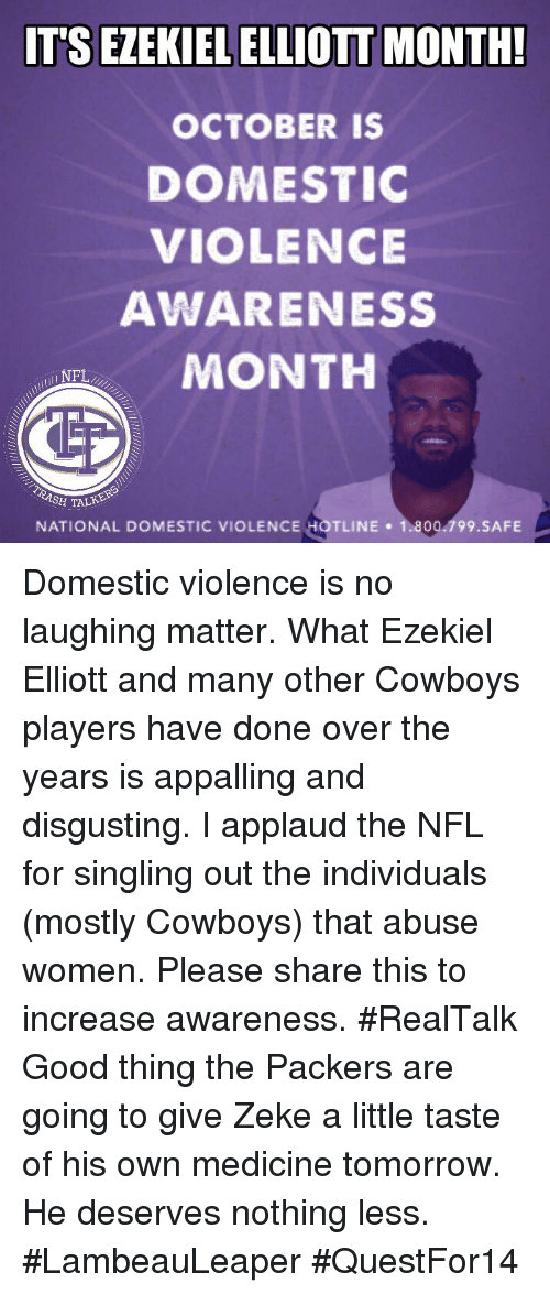 Domestic Violence Awareness: IT'S EZEKIEL ELLIOTT MONTH  OCTOBER IS  DOMESTIC  VIOLENCE  AWARENESS  MONTH  ull NFL  ASH T  TALK  NATIONAL DOMESTIC VIOLENCE HOTLINE 1.800.799.SAFE Domestic violence is no laughing matter. What Ezekiel Elliott and many other Cowboys players have done over the years is appalling and disgusting. I applaud the NFL for singling out the individuals (mostly Cowboys) that abuse women. Please share this to increase awareness. #RealTalk  Good thing the Packers are going to give Zeke a little taste of his own medicine tomorrow. He deserves nothing less.   #LambeauLeaper #QuestFor14
