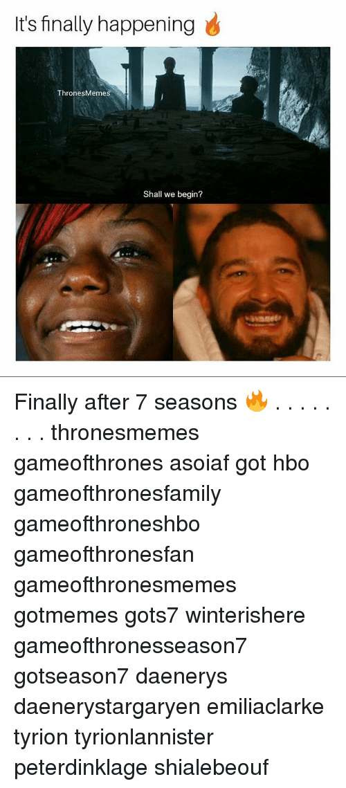 Hbo, Memes, and After 7: It's finally happening  ThronesMemes  Shall we begin? Finally after 7 seasons 🔥 . . . . . . . . thronesmemes gameofthrones asoiaf got hbo gameofthronesfamily gameofthroneshbo gameofthronesfan gameofthronesmemes gotmemes gots7 winterishere gameofthronesseason7 gotseason7 daenerys daenerystargaryen emiliaclarke tyrion tyrionlannister peterdinklage shialebeouf