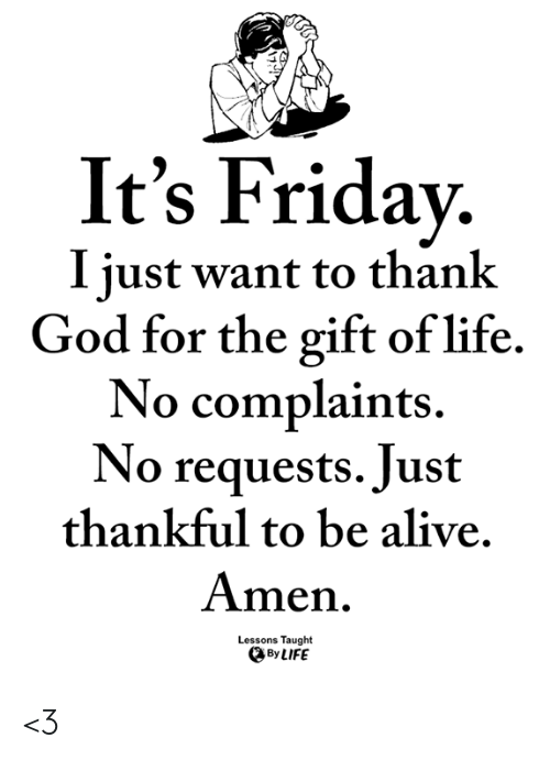 It's Friday: It's Friday.  I iust want to thank  God for the gift of life.  No complaints.  No requests. Just  thankful to be alive.  Amen  Lessons Taught  By LIFE <3