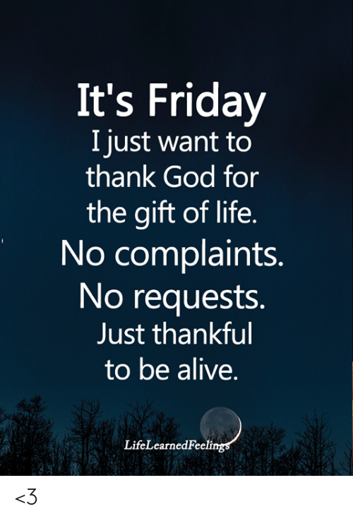 It's Friday: It's Friday  I just want to  thank God for  the gift of life.  No complaints.  No requests.  Just thankful  to be alive.  LifeLearnedFeelings <3
