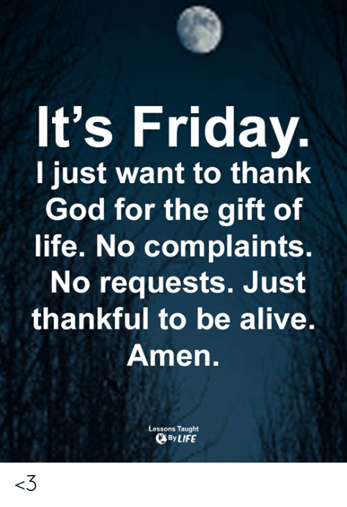 It's Friday: It's Friday.  I just want to thank  God for the gift of  life. No complaints.  No requests. Just  thankful to be alive.  Amen.  Lessons Taught  By LIFE <3