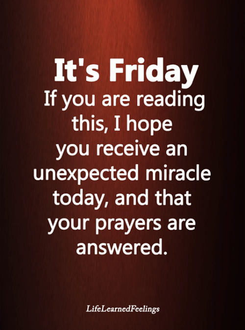 It's Friday: It's Friday  If you are reading  this, I hope  you receive an  unexpected miracle  today, and that  your prayers are  answered.  LifeLearnedFeelings
