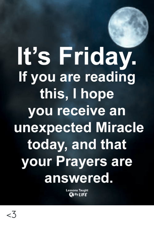 It's Friday: It's Friday.  If you are reading  this, I hope  you receive an  unexpected Miracle  today, and that  your Prayers are  answered.  Lessons Taught  By LIFE <3