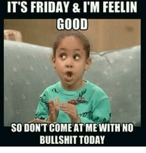 come at me: IT'S FRIDAY & I'M FEELIN  GOOD  SO DONT COME AT ME WITH NO  BULLSHIT TODAY