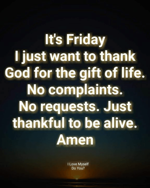 It's Friday: It's Friday  l just want to thank  God for the gift of life.  No complaints.  No requests. Just  thankful to be alive.  Amen  I Love Myself  Do You?