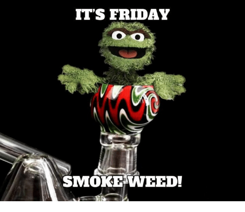 It Friday: IT'S FRIDAY  SMOKE WEED!