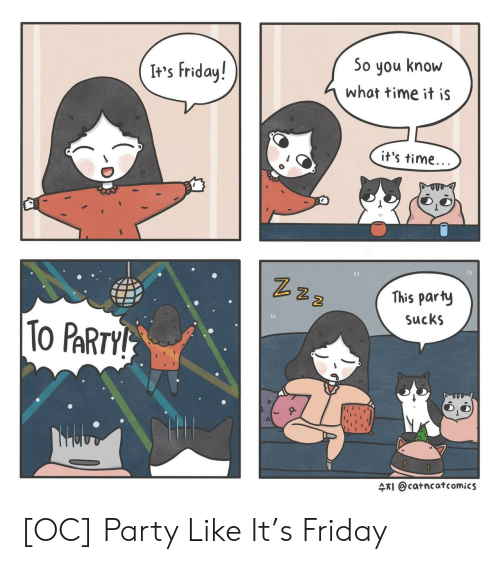 It's Friday: It's Friday!  So you know  what time it iS  it's time  2  This party  SucKS  2  ARI @catncatcomics [OC] Party Like It's Friday