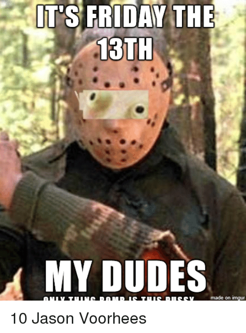 its friday the 13th my dudes made on inngur 10 2458440 it's friday the 13th my dudes made on inngur 10 jason voorhees