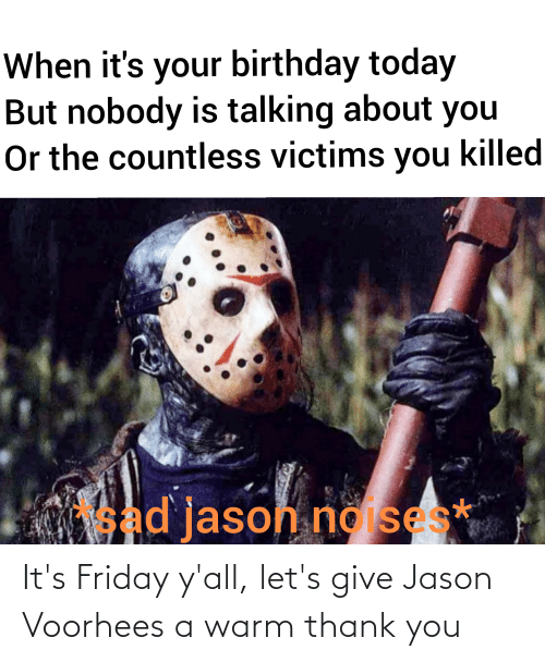jason voorhees: It's Friday y'all, let's give Jason Voorhees a warm thank you