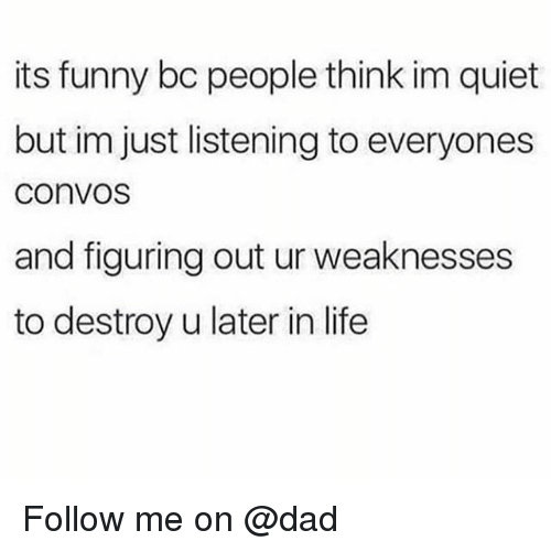 Dad, Funny, and Life: its funny bc people think im quiet  but im just listening to everyones  convos  and figuring out ur weaknesses  to destroy u later in life Follow me on @dad
