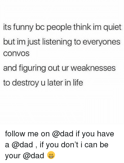 Dad, Funny, and Life: its funny bc people think im quiet  but im just listening to everyones  ConvoS  and figuring out ur weaknesses  to destroy u later in life follow me on @dad if you have a @dad , if you don't i can be your @dad 😁