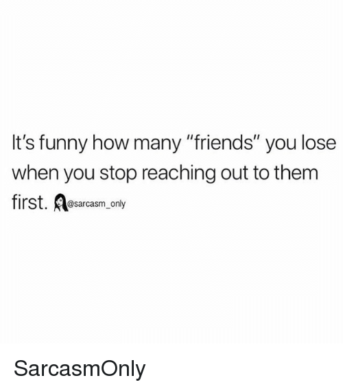 """Friends, Funny, and Memes: It's funny how many """"friends"""" you lose  when you stop reaching out to them  first. Aesarcasm, only SarcasmOnly"""