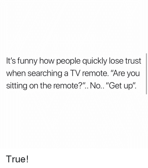 "Funny, Memes, and True: It's funny how people quickly lose trust  when searching a TV remote. ""Are you  sitting on the remote?"". No.. ""Get up"". True!"
