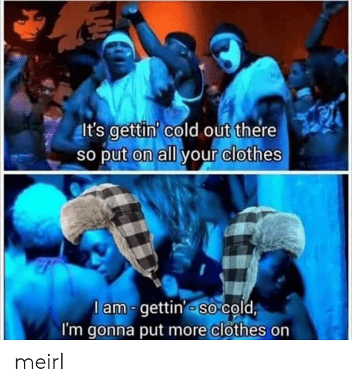 Clothes: It's gettin' cold out there  So put on all your clothes  lam-gettin' so cold  I'm gonna put more clothes on meirl