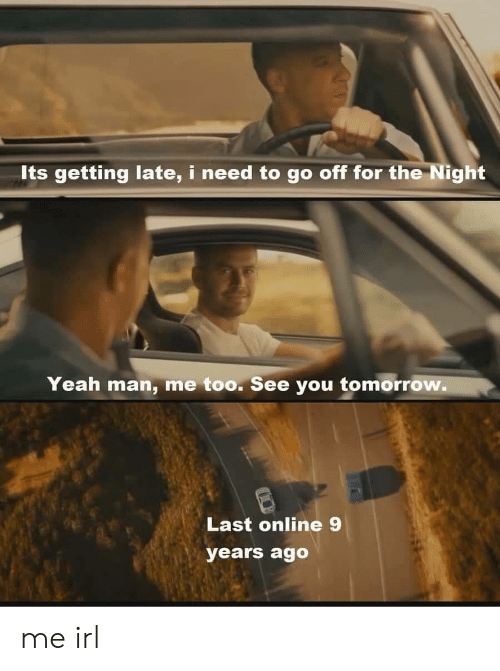 see you tomorrow: Its getting late, i need to go off for the Night  Yeah man, me too. See you tomorrow.  Last online 9  years ago me irl