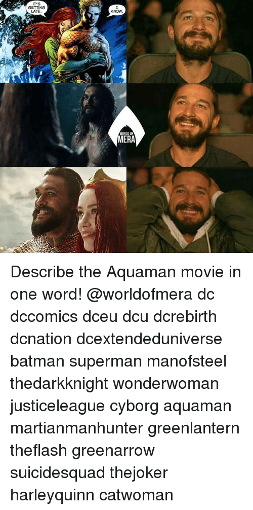 cyborg: IT'S  GETTING  LATE.  KNOW  WORLD OF  MERA Describe the Aquaman movie in one word! @worldofmera dc dccomics dceu dcu dcrebirth dcnation dcextendeduniverse batman superman manofsteel thedarkknight wonderwoman justiceleague cyborg aquaman martianmanhunter greenlantern theflash greenarrow suicidesquad thejoker harleyquinn catwoman