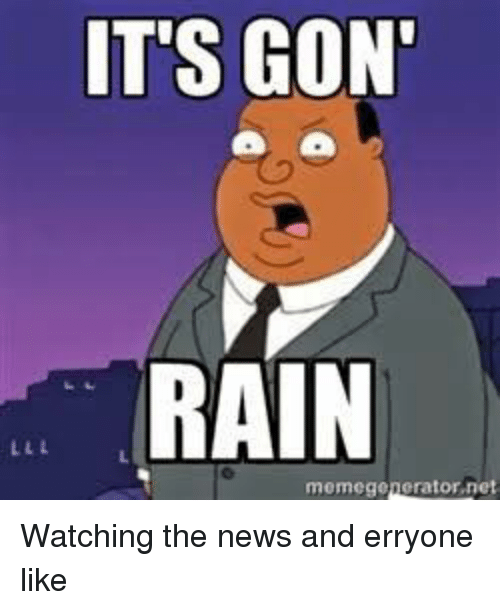 memegenerators: IT'S GON'  RAIN  memegenerator,net Watching the news and erryone like