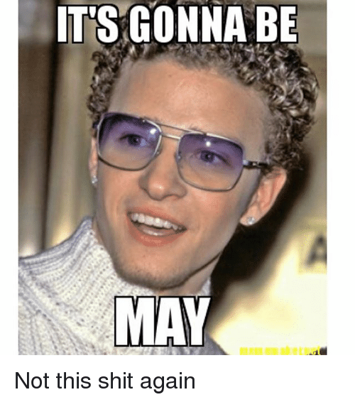 Shit, Girl Memes, and May: ITS GONNA BE  MAY Not this shit again