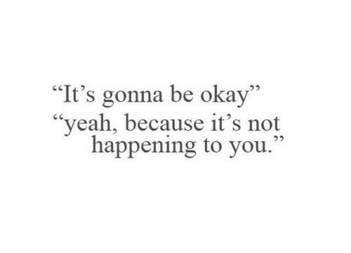 "Its Gonna Be: ""It's gonna be okay""  ""yeah, because it's not  happening to you."""