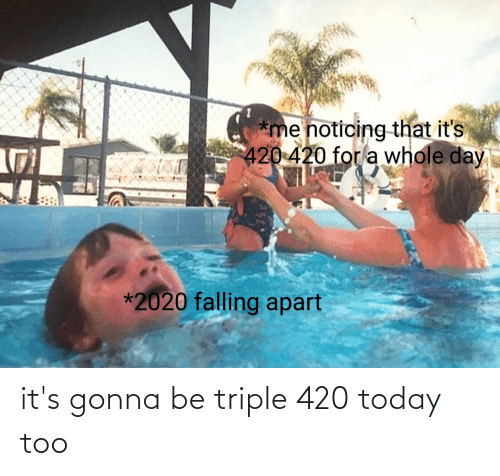 triple: it's gonna be triple 420 today too