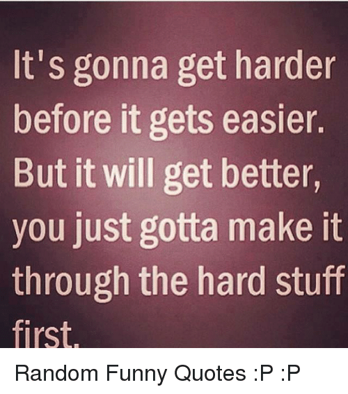 Get Better Quotes Funny: It's Gonna Get Harder Before It Gets Easier But It Will