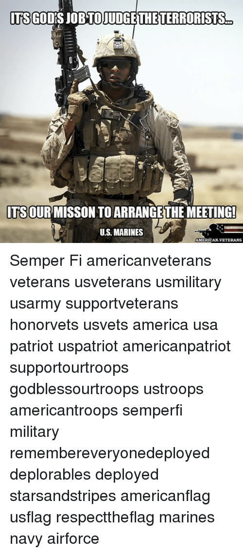 semper fi: ITS GOOD  THE TERRORISTS  ITS OUR MISSON TOARRANGETHE MEETING!  UMS MARINES  AMERICAN VETERANS Semper Fi americanveterans veterans usveterans usmilitary usarmy supportveterans honorvets usvets america usa patriot uspatriot americanpatriot supportourtroops godblessourtroops ustroops americantroops semperfi military remembereveryonedeployed deplorables deployed starsandstripes americanflag usflag respecttheflag marines navy airforce