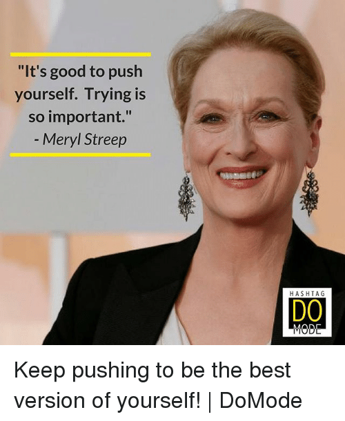"Memes, Best, and Good: ""It's good to push  yourself. Trying is  so important.""  Meryl Streep  HASHTAG  DO Keep pushing to be the best version of yourself! 
