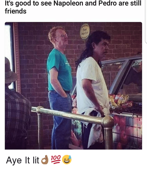 Friends, Lit, and Memes: It's good to see Napoleon and Pedro are still  friends Aye It lit👌🏾💯😅