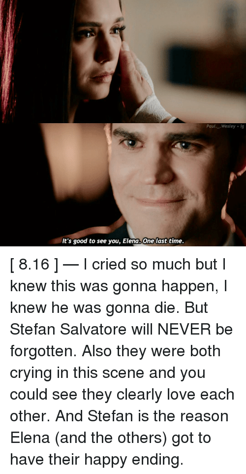Memes, 🤖, and Paul: It's good to see you, Elena One last time.  Paul  Wesley ig [ 8.16 ] — I cried so much but I knew this was gonna happen, I knew he was gonna die. But Stefan Salvatore will NEVER be forgotten. Also they were both crying in this scene and you could see they clearly love each other. And Stefan is the reason Elena (and the others) got to have their happy ending.