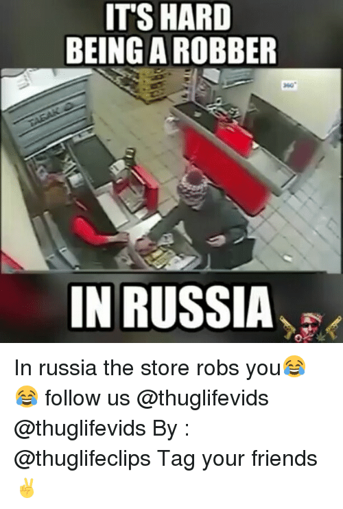 Friends, Memes, and Russia: ITS HARD  BEING AROBBER  IN RUSSIA In russia the store robs you😂😂 follow us @thuglifevids @thuglifevids By : @thuglifeclips Tag your friends ✌