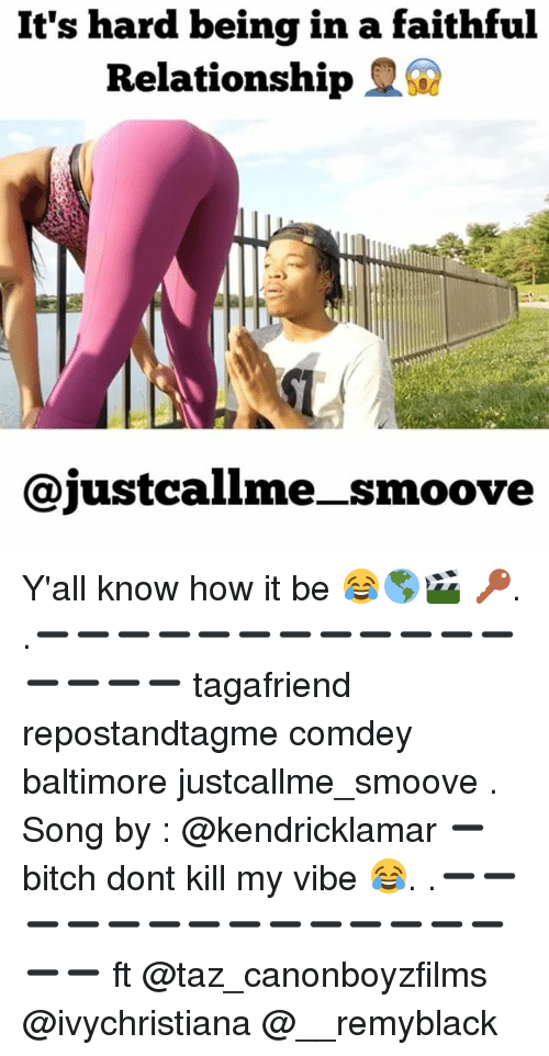 taz: It's hard being in a faithful  Relationship  Cajustcallme smoove Y'all know how it be 😂🌎🎬 🔑. .➖➖➖➖➖➖➖➖➖➖➖➖➖➖➖➖ tagafriend repostandtagme comdey baltimore justcallme_smoove . Song by : @kendricklamar ➖ bitch dont kill my vibe 😂. .➖➖➖➖➖➖➖➖➖➖➖➖➖➖➖➖ ft @taz_canonboyzfilms @ivychristiana @__remyblack