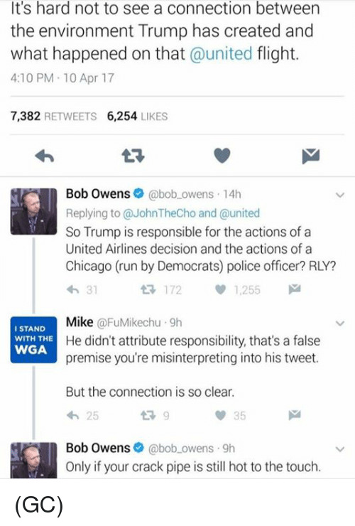 Chicago, Memes, and Police: It's hard not to see a connection between  the environment Trump has created and  what happened on that  united flight.  4:10 PM 10 Apr 17  7,382  RETWEETS  6,254  LIKES  Bob Owens  @bob owens 14h  Replying to @JohnTheCho and @united  So Trump is responsible for the actions of a  United Airlines decision and the actions of a  Chicago (run by Democrats) police officer? RLY?  172  1,255  Mike  FuMikechu 9h  I STAND  He didn't attribute responsibility, that's a false  WITH THE  WGA  premise you're misinterpreting into his tweet.  But the connection is so clear.  25  Bob Owens  @bob owens 9h  Only if your crack pipe is still hot to the touch. (GC)