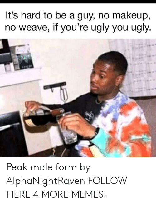 Weave: It's hard to be a guy, no makeup,  no weave, if you're ugly you ugly Peak male form by AlphaNightRaven FOLLOW HERE 4 MORE MEMES.