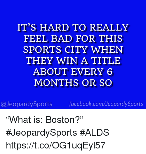 """Bad, Facebook, and Sports: IT'S HARD TO REALLY  FEEL BAD FOR THIS  SPORTS CITY WHEN  THEY WIN A TITLE  ABOUT EVERY 6  MONTHS OR SO  @JeopardySports facebook.com/JeopardySports """"What is: Boston?""""  #JeopardySports #ALDS https://t.co/OG1uqEyl57"""