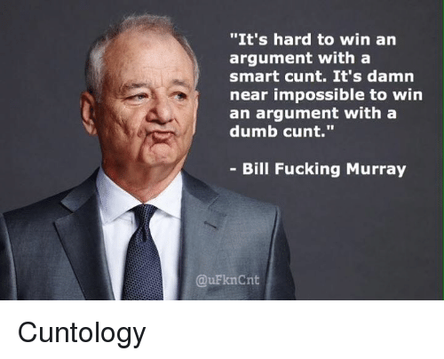 "Dumb, Memes, and Cunt: ""It's hard to win  an  argument with a  smart cunt. It's damn  near impossible to win  an argument with a  dumb cunt.""  Bill Fucking Murray  QuFknCnt Cuntology"