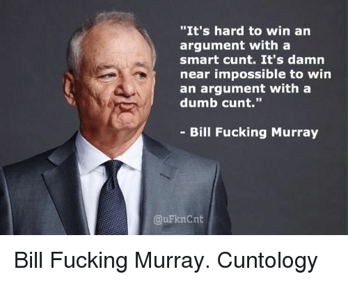 """Dumb, Fucking, and Memes: """"It's hard to win an  argument witha  smart cunt. It's damn  near impossible to win  an argument with a  dumb cunt.""""  - Bill Fucking Murray  @uFknCnit Bill Fucking Murray.  Cuntology"""