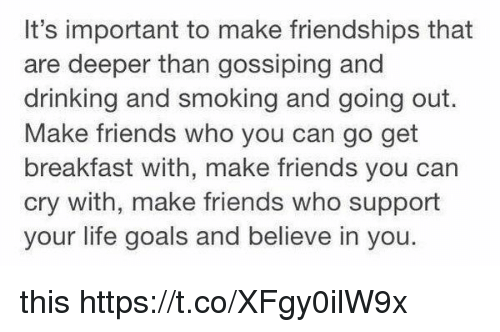 Drinking, Friends, and Goals: It's important to make friendships that  are deeper than gossiping and  drinking and smoking and going out.  Make friends who you can go get  breakfast with, make friends you can  cry with, make friends who support  your life goals and believe in you this https://t.co/XFgy0ilW9x