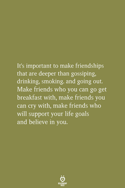 gossiping: It's important to make friendships  that are deeper than gossiping,  drinking, smoking, and going out.  Make friends who you can go get  breakfast with, make friends you  can cry with, make friends who  will support your life goals  and believe in you.