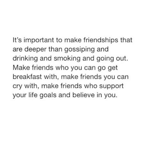 gossiping: It's important to make friendships that  are deeper than gossiping and  drinking and smoking and going out.  Make friends who you can go get  breakfast with, make friends you can  cry with, make friends who support  your life goals and believe in you.